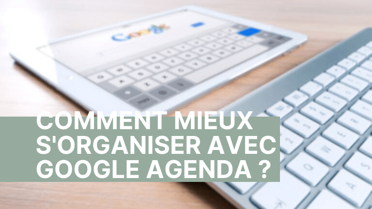 Comment mieux s'organiser avec Google Agenda ?
