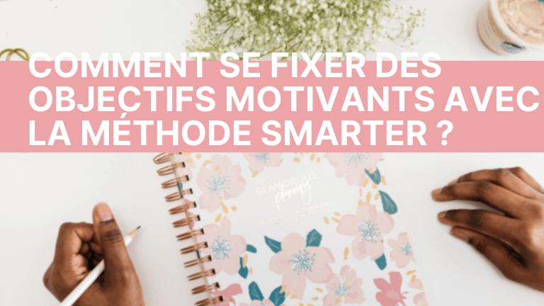 Comment se fixer des objectifs motivants avec la méthode SMARTER ?