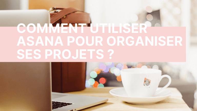 Comment utiliser Asana pour organiser ses projets ?